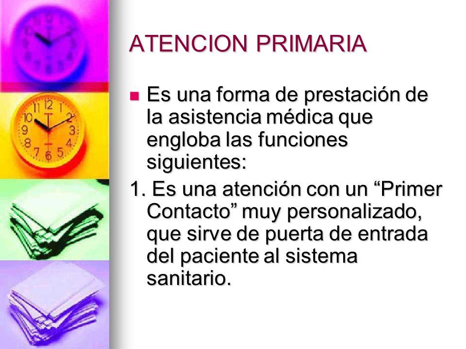 ATENCION PRIMARIA Es una forma de prestación de la asistencia médica que engloba las funciones siguientes: Es una forma de prestación de la asistencia médica que engloba las funciones siguientes: 1.