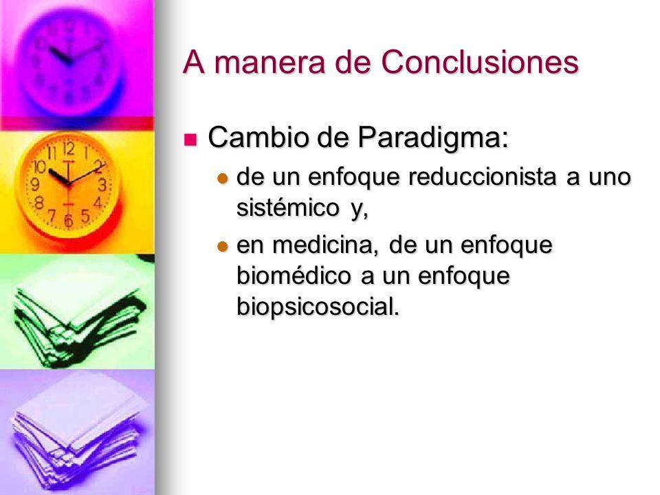 A manera de Conclusiones Cambio de Paradigma: Cambio de Paradigma: de un enfoque reduccionista a uno sistémico y, de un enfoque reduccionista a uno sistémico y, en medicina, de un enfoque biomédico a un enfoque biopsicosocial.