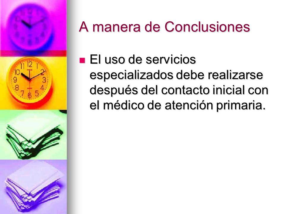 A manera de Conclusiones El uso de servicios especializados debe realizarse después del contacto inicial con el médico de atención primaria.