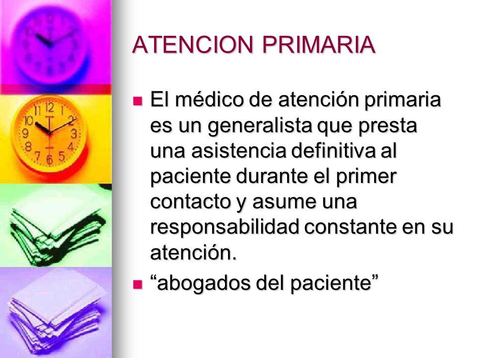 ATENCION PRIMARIA El médico de atención primaria es un generalista que presta una asistencia definitiva al paciente durante el primer contacto y asume una responsabilidad constante en su atención.