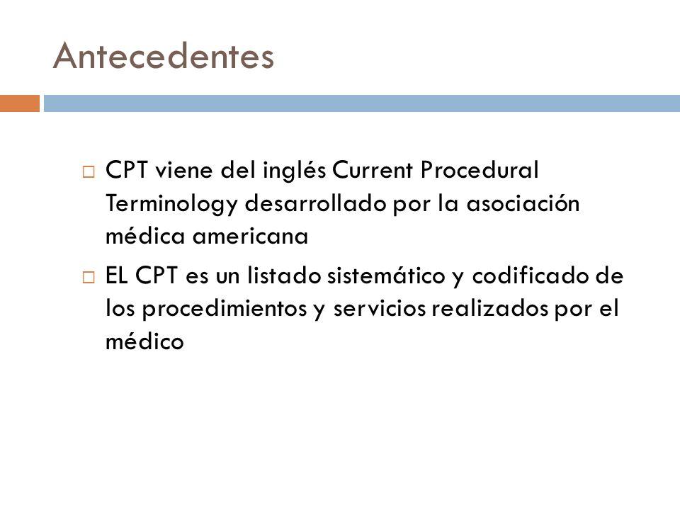 Antecedentes CPT viene del inglés Current Procedural Terminology desarrollado por la asociación médica americana EL CPT es un listado sistemático y co