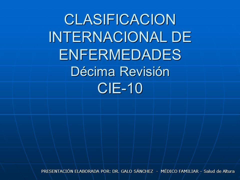 CLASIFICACION INTERNACIONAL DE ENFERMEDADES Décima Revisión CIE-10 PRESENTACIÓN ELABORADA POR: DR.