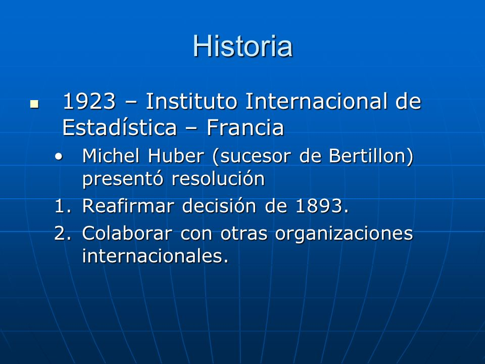 Historia 1923 – Instituto Internacional de Estadística – Francia 1923 – Instituto Internacional de Estadística – Francia Michel Huber (sucesor de Bertillon) presentó resoluciónMichel Huber (sucesor de Bertillon) presentó resolución 1.Reafirmar decisión de 1893.