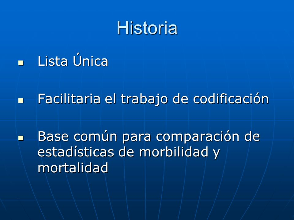 Historia Lista Única Lista Única Facilitaria el trabajo de codificación Facilitaria el trabajo de codificación Base común para comparación de estadísticas de morbilidad y mortalidad Base común para comparación de estadísticas de morbilidad y mortalidad