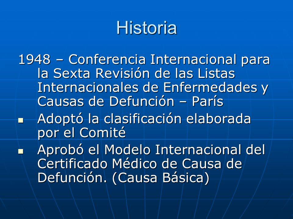 Historia 1948 – Conferencia Internacional para la Sexta Revisión de las Listas Internacionales de Enfermedades y Causas de Defunción – París Adoptó la clasificación elaborada por el Comité Adoptó la clasificación elaborada por el Comité Aprobó el Modelo Internacional del Certificado Médico de Causa de Defunción.