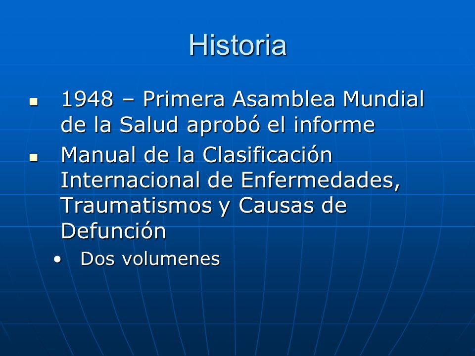 Historia 1948 – Primera Asamblea Mundial de la Salud aprobó el informe 1948 – Primera Asamblea Mundial de la Salud aprobó el informe Manual de la Clasificación Internacional de Enfermedades, Traumatismos y Causas de Defunción Manual de la Clasificación Internacional de Enfermedades, Traumatismos y Causas de Defunción Dos volumenesDos volumenes