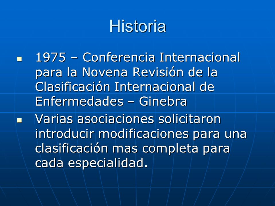 Historia 1975 – Conferencia Internacional para la Novena Revisión de la Clasificación Internacional de Enfermedades – Ginebra 1975 – Conferencia Internacional para la Novena Revisión de la Clasificación Internacional de Enfermedades – Ginebra Varias asociaciones solicitaron introducir modificaciones para una clasificación mas completa para cada especialidad.