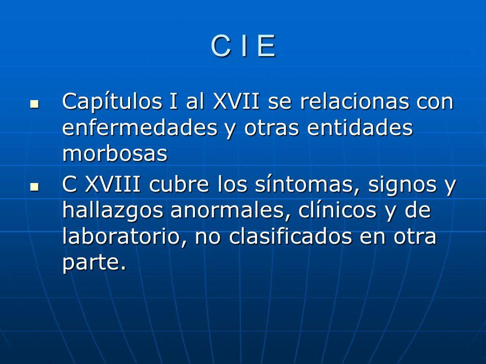 C I E Capítulos I al XVII se relacionas con enfermedades y otras entidades morbosas Capítulos I al XVII se relacionas con enfermedades y otras entidades morbosas C XVIII cubre los síntomas, signos y hallazgos anormales, clínicos y de laboratorio, no clasificados en otra parte.