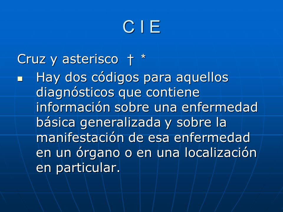 C I E Cruz y asterisco * Hay dos códigos para aquellos diagnósticos que contiene información sobre una enfermedad básica generalizada y sobre la manifestación de esa enfermedad en un órgano o en una localización en particular.