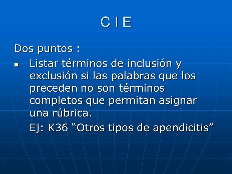 C I E Dos puntos : Listar términos de inclusión y exclusión si las palabras que los preceden no son términos completos que permitan asignar una rúbrica.