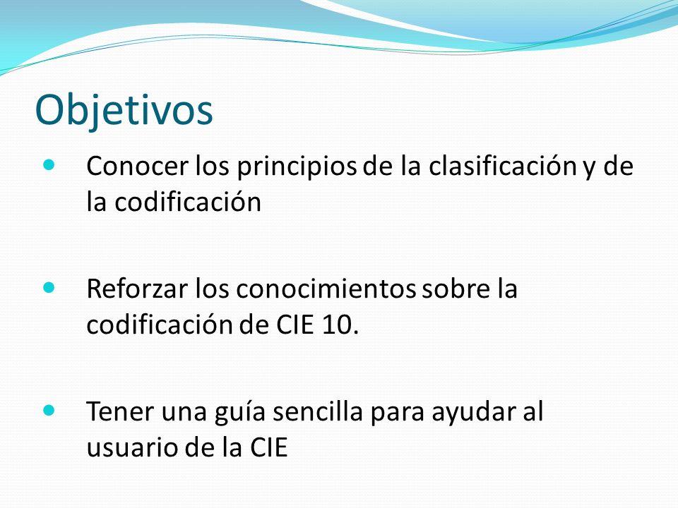 Objetivos Conocer los principios de la clasificación y de la codificación Reforzar los conocimientos sobre la codificación de CIE 10.