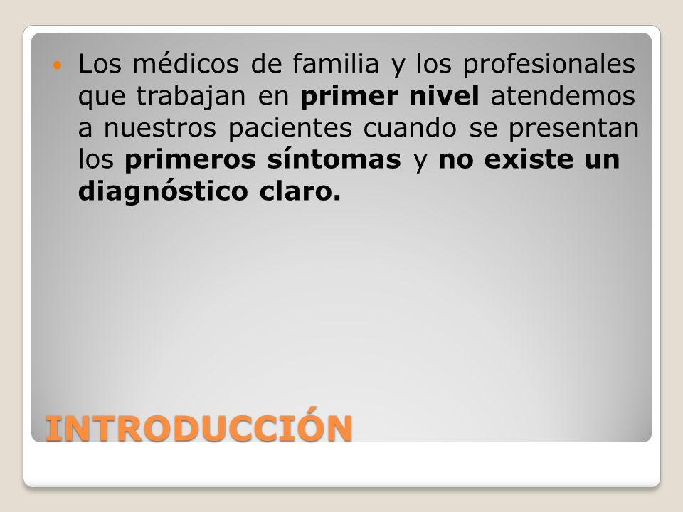 INTRODUCCIÓN Los médicos de familia y los profesionales que trabajan en primer nivel atendemos a nuestros pacientes cuando se presentan los primeros síntomas y no existe un diagnóstico claro.