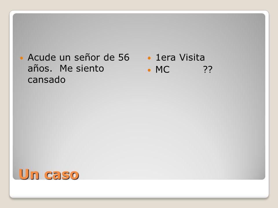Un caso Acude un señor de 56 años. Me siento cansado 1era Visita MC??