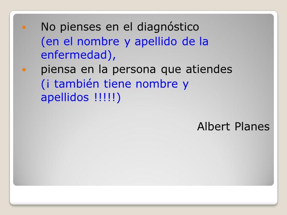 No pienses en el diagnóstico (en el nombre y apellido de la enfermedad), piensa en la persona que atiendes (¡ también tiene nombre y apellidos !!!!!) Albert Planes