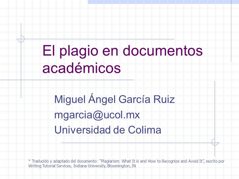 El plagio en documentos académicos Miguel Ángel García Ruiz mgarcia@ucol.mx Universidad de Colima * Traducido y adaptado del documento: Plagiarism: Wh