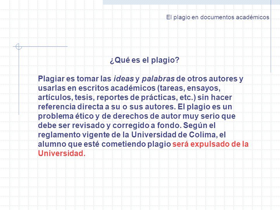 El plagio en documentos académicos ¿Qué es el plagio? Plagiar es tomar las ideas y palabras de otros autores y usarlas en escritos académicos (tareas,