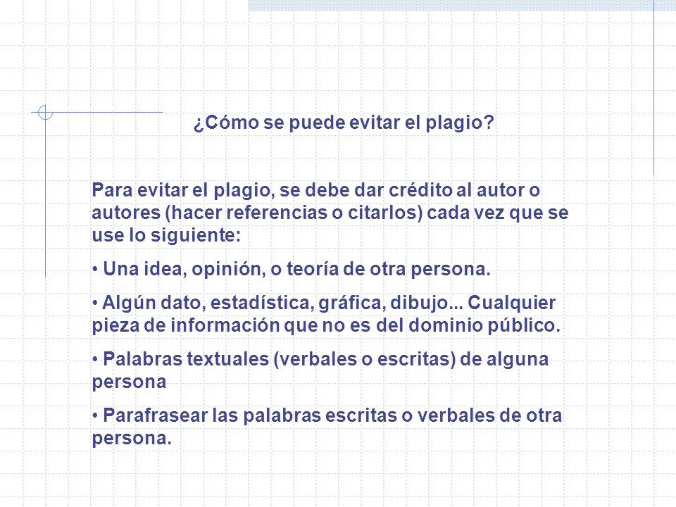 ¿Cómo se puede evitar el plagio? Para evitar el plagio, se debe dar crédito al autor o autores (hacer referencias o citarlos) cada vez que se use lo s