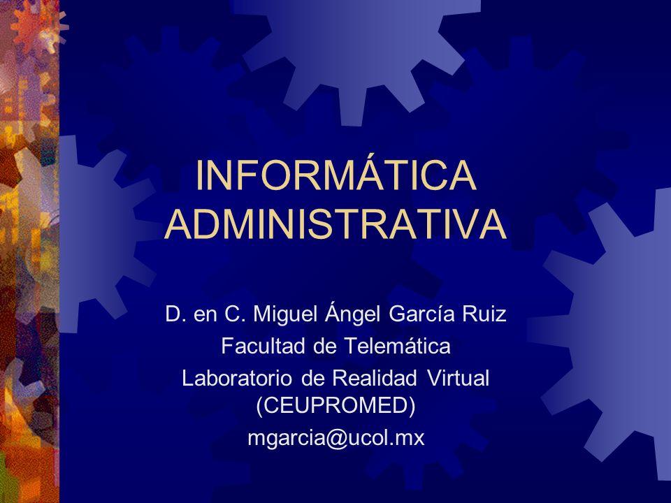 INFORMÁTICA ADMINISTRATIVA D. en C. Miguel Ángel García Ruiz Facultad de Telemática Laboratorio de Realidad Virtual (CEUPROMED) mgarcia@ucol.mx