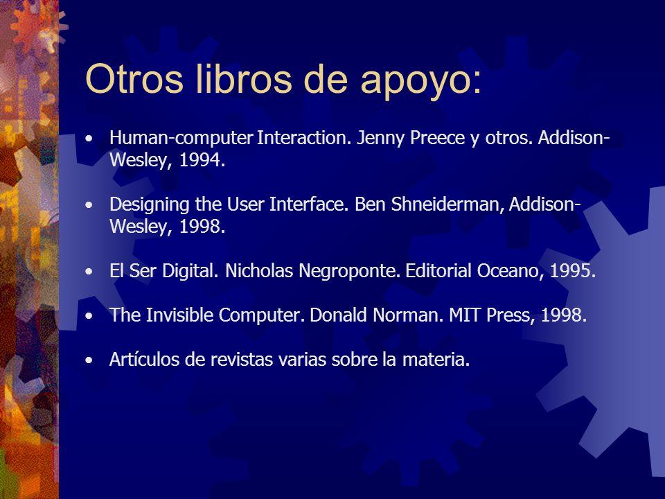 Otros libros de apoyo: Human-computer Interaction. Jenny Preece y otros. Addison- Wesley, 1994. Designing the User Interface. Ben Shneiderman, Addison