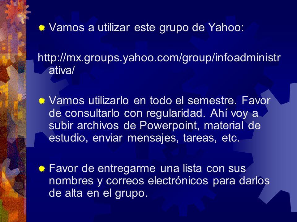Vamos a utilizar este grupo de Yahoo: http://mx.groups.yahoo.com/group/infoadministr ativa/ Vamos utilizarlo en todo el semestre. Favor de consultarlo