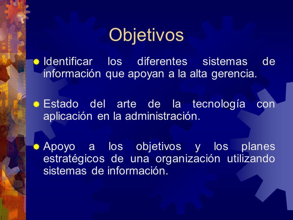 Objetivos Identificar los diferentes sistemas de información que apoyan a la alta gerencia. Estado del arte de la tecnología con aplicación en la admi