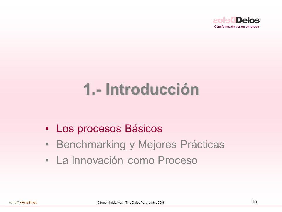 Otra forma de ver su empresa © fguell iniciatives - The Delos Partnership 2005 10 1.- Introducción Los procesos Básicos Benchmarking y Mejores Práctic