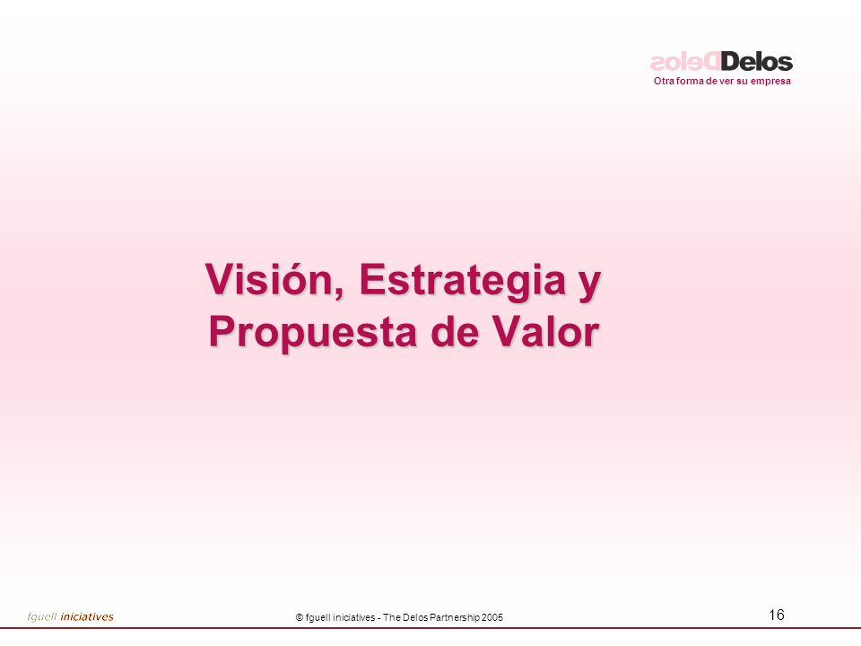 Otra forma de ver su empresa © fguell iniciatives - The Delos Partnership 2005 16 Visión, Estrategia y Propuesta de Valor