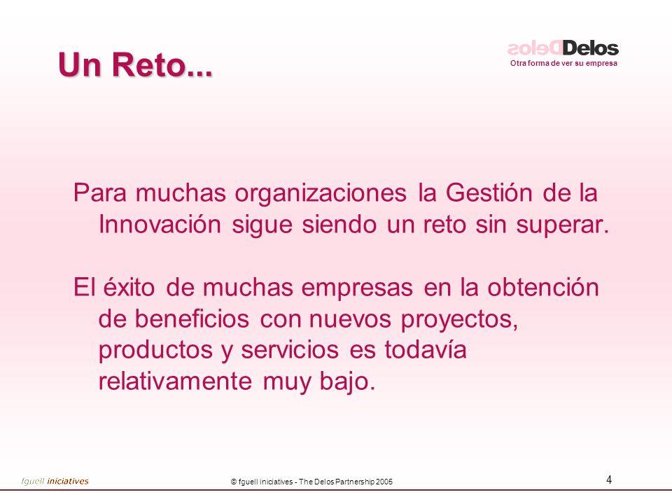 Otra forma de ver su empresa © fguell iniciatives - The Delos Partnership 2005 4 Un Reto... Para muchas organizaciones la Gestión de la Innovación sig