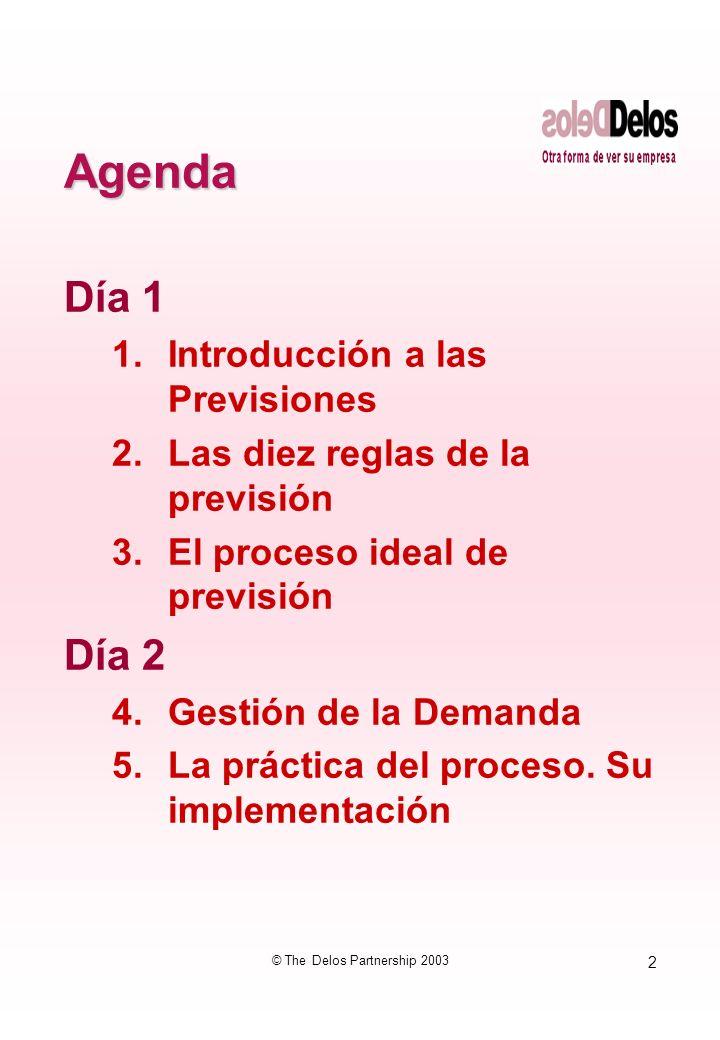 2 © The Delos Partnership 2003 Agenda Día 1 1.Introducción a las Previsiones 2.Las diez reglas de la previsión 3.El proceso ideal de previsión Día 2 4.Gestión de la Demanda 5.La práctica del proceso.