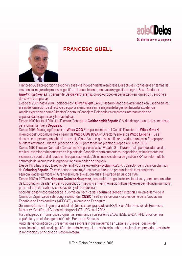 3 © The Delos Partnership 2003 FRANCESC GÜELL Francesc Güell proporciona soporte y asesoría independiente a empresas, directivos y consejeros en temas de excelencia, mejora de procesos, gestión del conocimiento, innovación y gestión integral.