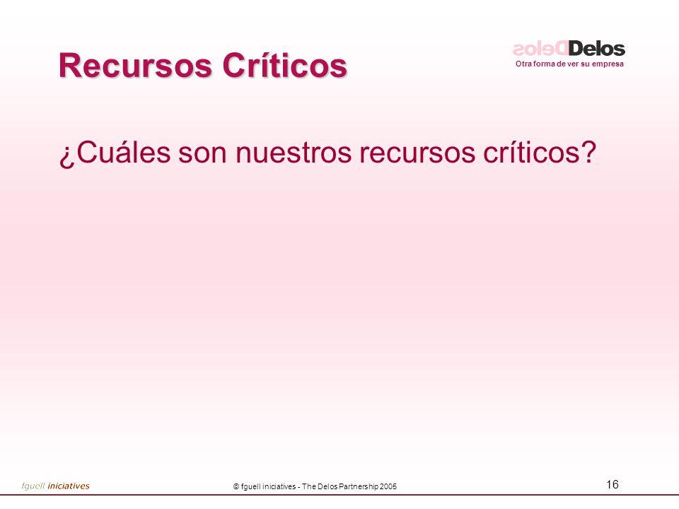 Otra forma de ver su empresa © fguell iniciatives - The Delos Partnership 2005 16 Recursos Críticos ¿Cuáles son nuestros recursos críticos?