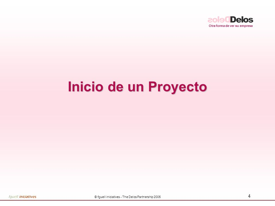 Otra forma de ver su empresa © fguell iniciatives - The Delos Partnership 2005 5 Proceso de Inicio 4 Etapas de Inicio Filtros de Negocio Charter(s) del Proyecto InicioInicio FiltroNegocioFiltroNegocioCharterCharter Investig.InicialInvestig.Inicial IdeaIdea
