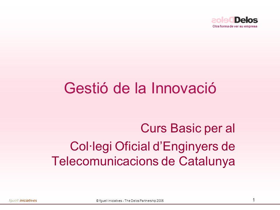 Otra forma de ver su empresa © fguell iniciatives - The Delos Partnership 2005 1 Gestió de la Innovació Curs Basic per al Col·legi Oficial dEnginyers de Telecomunicacions de Catalunya