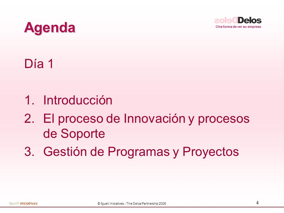 Otra forma de ver su empresa © fguell iniciatives - The Delos Partnership 2005 4 Agenda Día 1 1.Introducción 2.El proceso de Innovación y procesos de Soporte 3.Gestión de Programas y Proyectos