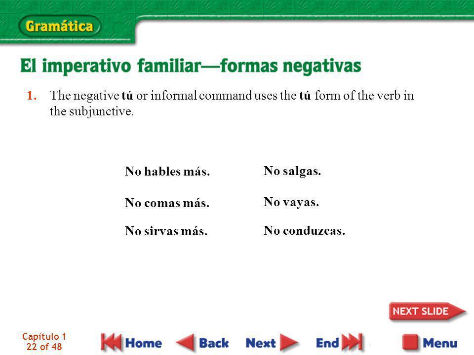 Capítulo 1 22 of 48 1. The negative tú or informal command uses the tú form of the verb in the subjunctive. No hables más. No comas más. No sirvas más