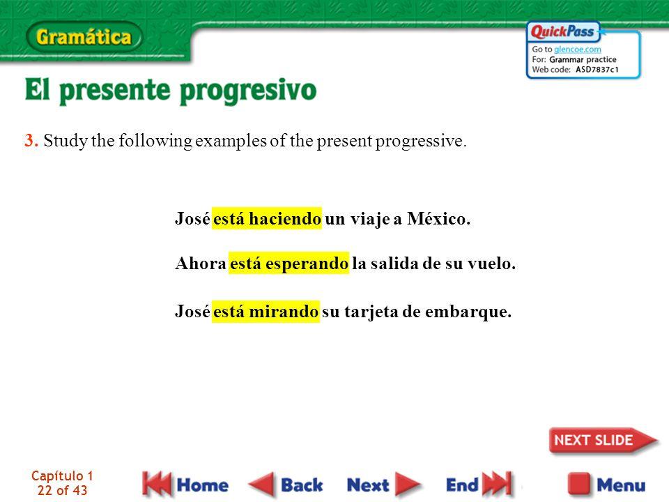 Capítulo 1 22 of 43 3. Study the following examples of the present progressive. José está haciendo un viaje a México. Ahora está esperando la salida d