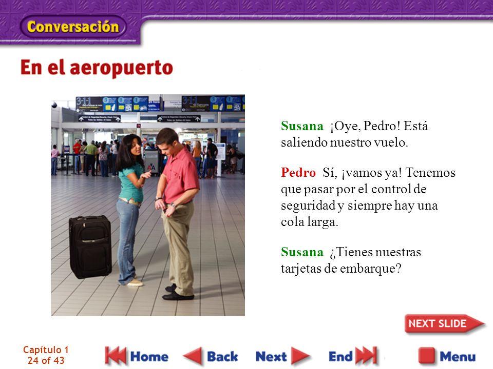 Capítulo 1 24 of 43 Susana ¡Oye, Pedro! Está saliendo nuestro vuelo. Pedro Sí, ¡vamos ya! Tenemos que pasar por el control de seguridad y siempre hay