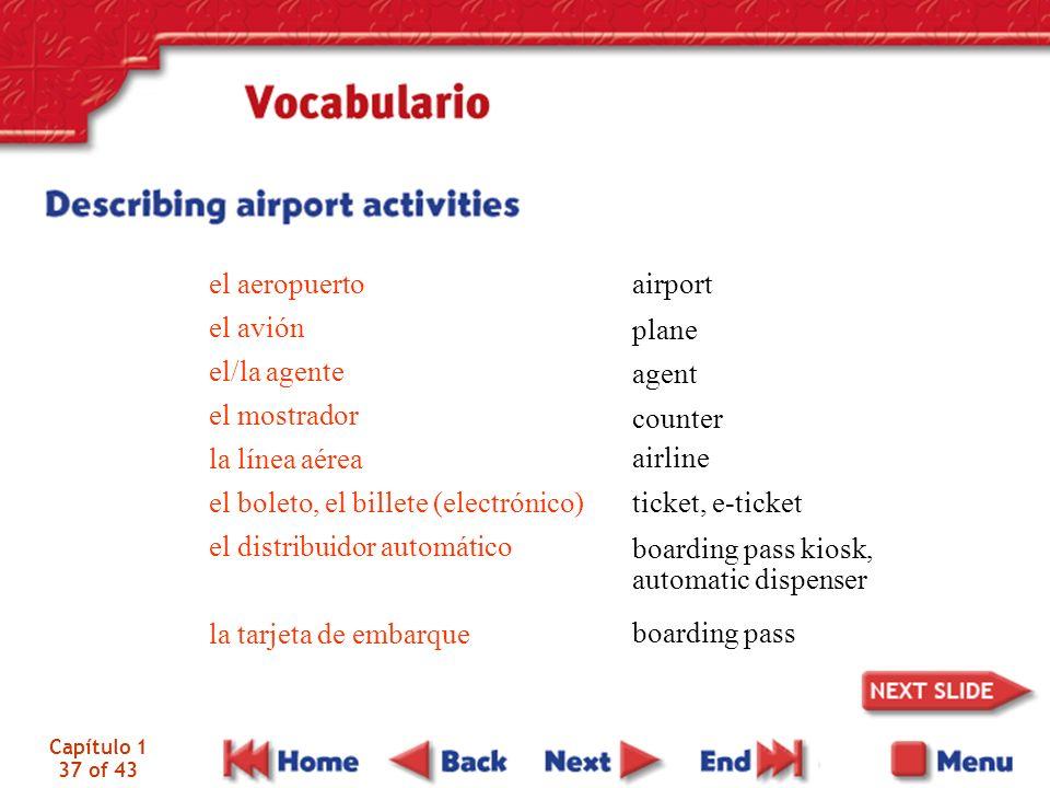 Capítulo 1 37 of 43 el aeropuerto el avión el/la agente el mostrador la línea aérea el boleto, el billete (electrónico) el distribuidor automático la