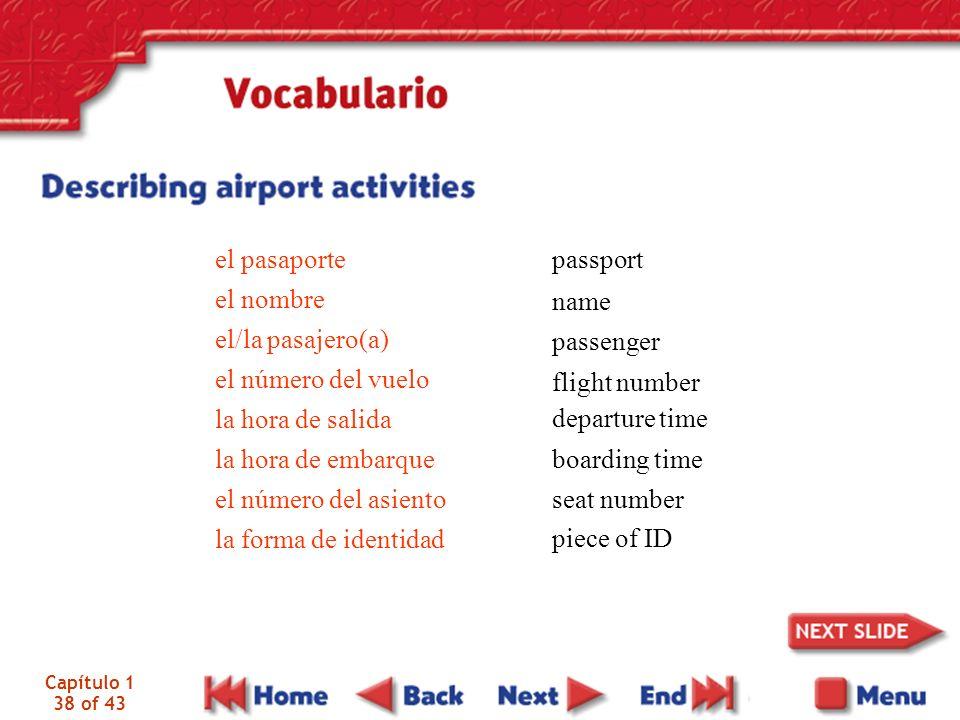 Capítulo 1 38 of 43 el pasaporte el nombre el/la pasajero(a) el número del vuelo la hora de salida la hora de embarque el número del asiento la forma