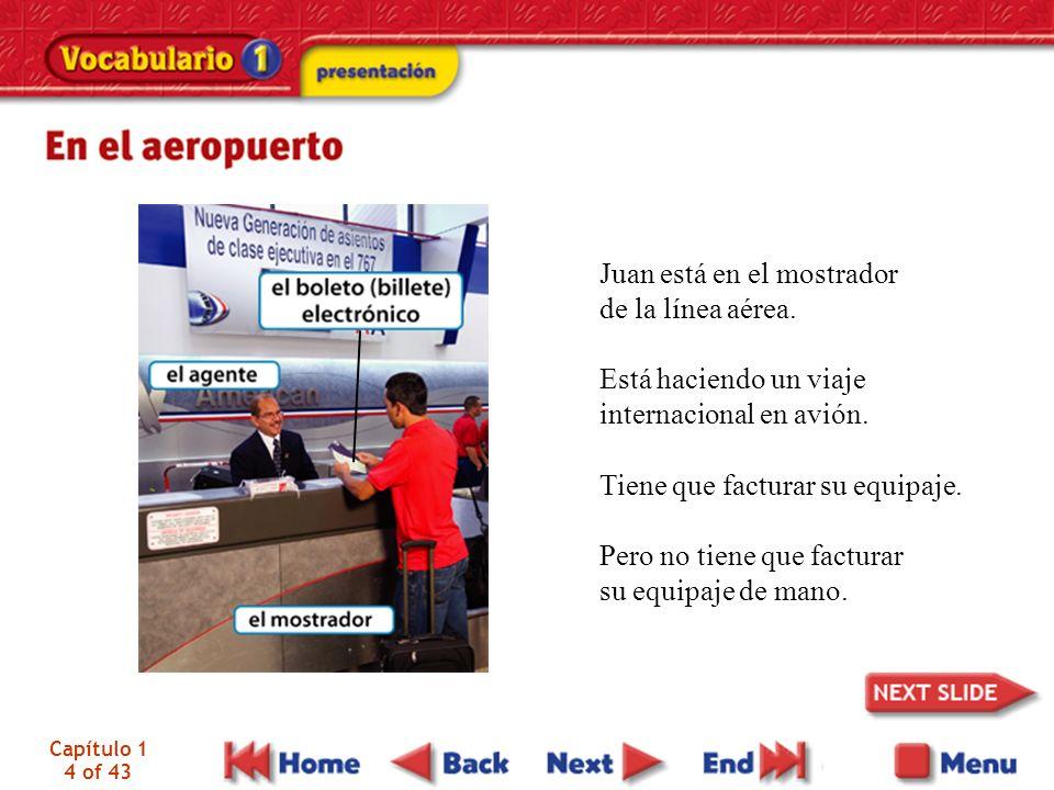 Capítulo 1 4 of 43 Juan está en el mostrador de la línea aérea. Está haciendo un viaje internacional en avión. Tiene que facturar su equipaje. Pero no
