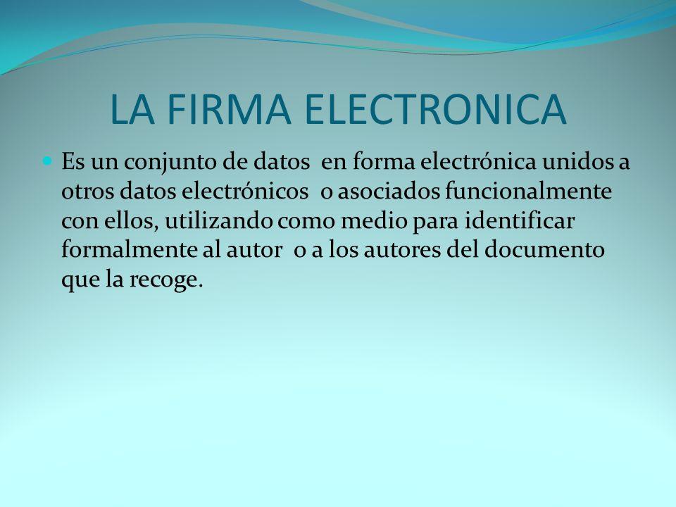 LA FIRMA ELECTRONICA Es un conjunto de datos en forma electrónica unidos a otros datos electrónicos o asociados funcionalmente con ellos, utilizando como medio para identificar formalmente al autor o a los autores del documento que la recoge.