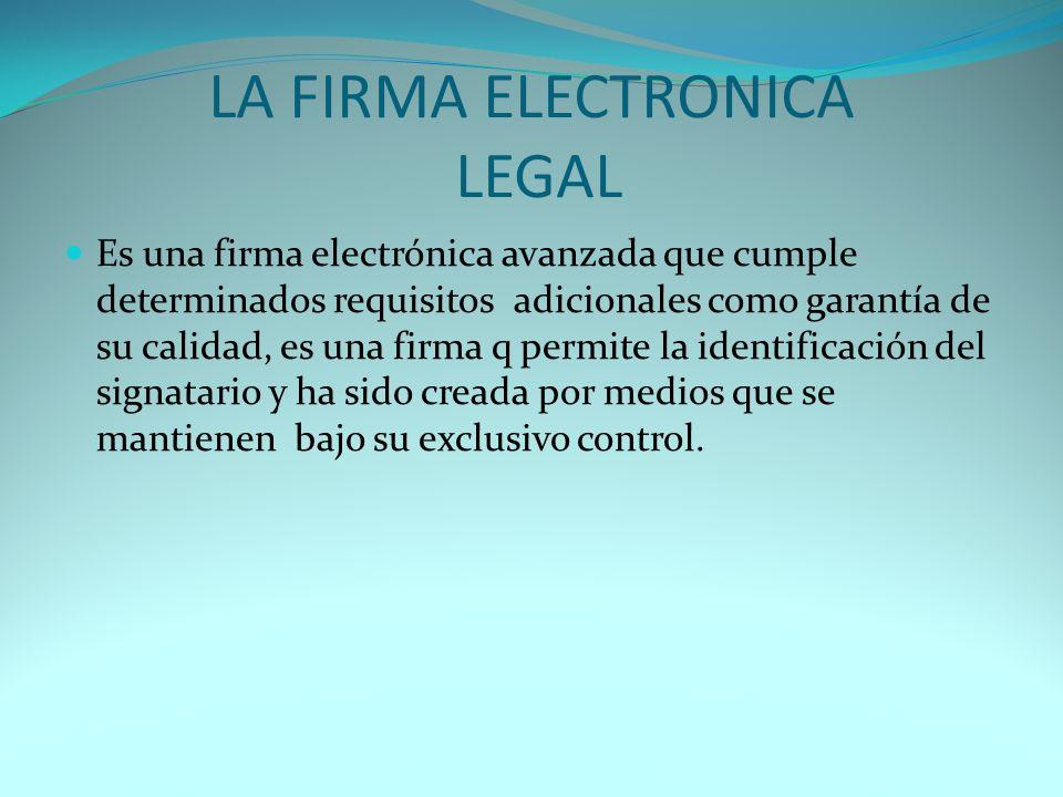 LA FIRMA ELECTRONICA LEGAL Es una firma electrónica avanzada que cumple determinados requisitos adicionales como garantía de su calidad, es una firma q permite la identificación del signatario y ha sido creada por medios que se mantienen bajo su exclusivo control.