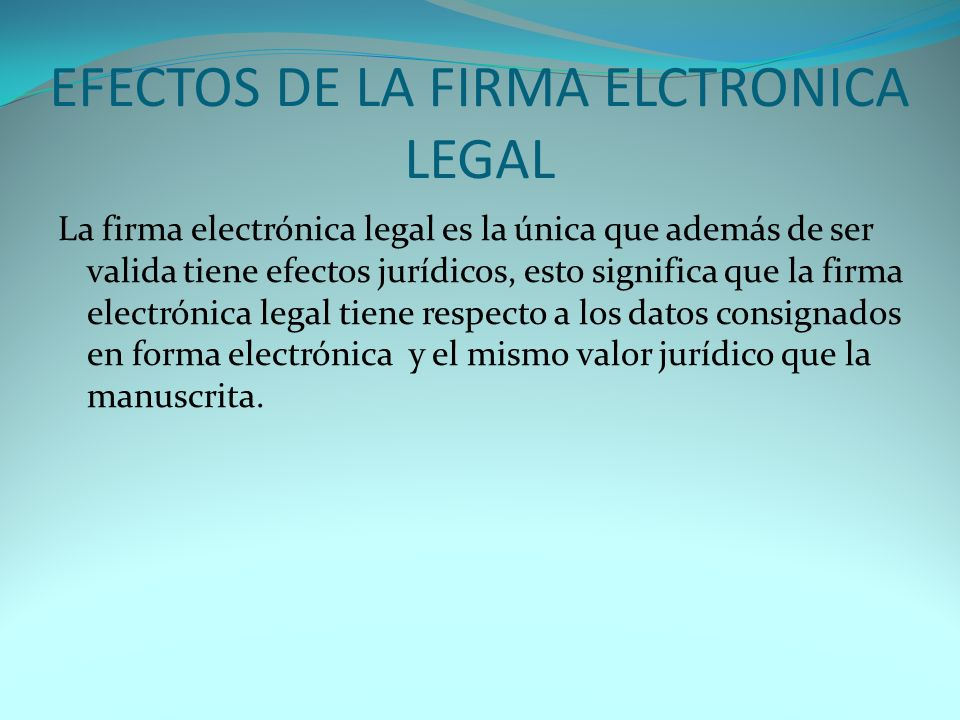 EFECTOS DE LA FIRMA ELCTRONICA LEGAL La firma electrónica legal es la única que además de ser valida tiene efectos jurídicos, esto significa que la firma electrónica legal tiene respecto a los datos consignados en forma electrónica y el mismo valor jurídico que la manuscrita.