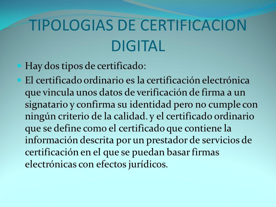 TIPOLOGIAS DE CERTIFICACION DIGITAL Hay dos tipos de certificado: El certificado ordinario es la certificación electrónica que vincula unos datos de verificación de firma a un signatario y confirma su identidad pero no cumple con ningún criterio de la calidad.