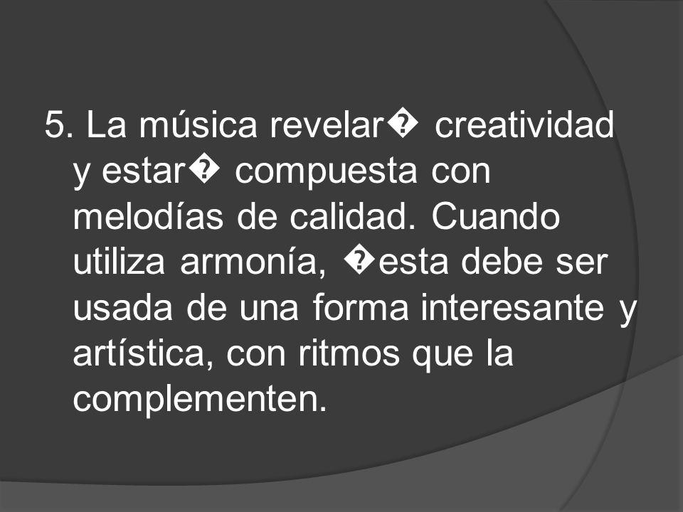 5. La música revelar creatividad y estar compuesta con melodías de calidad. Cuando utiliza armonía, esta debe ser usada de una forma interesante y art
