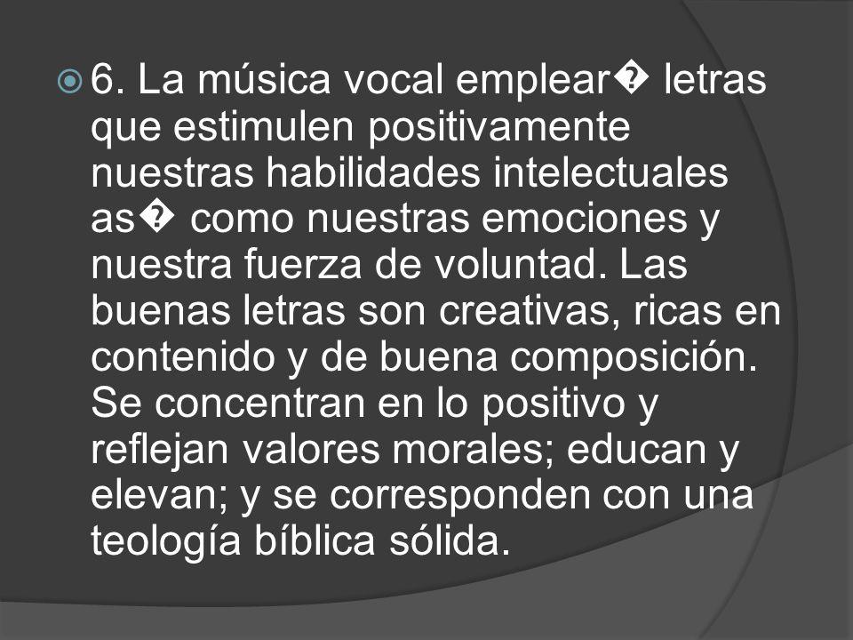 6. La música vocal emplear letras que estimulen positivamente nuestras habilidades intelectuales as como nuestras emociones y nuestra fuerza de volunt