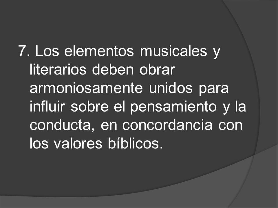 7. Los elementos musicales y literarios deben obrar armoniosamente unidos para influir sobre el pensamiento y la conducta, en concordancia con los val