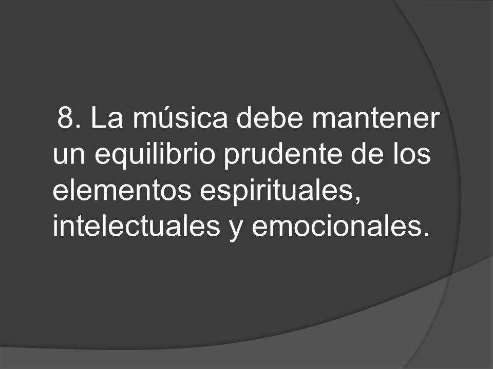 8. La música debe mantener un equilibrio prudente de los elementos espirituales, intelectuales y emocionales.