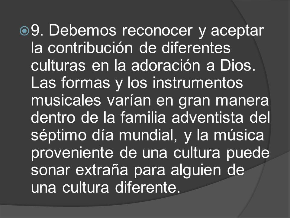 9. Debemos reconocer y aceptar la contribución de diferentes culturas en la adoración a Dios. Las formas y los instrumentos musicales varían en gran m