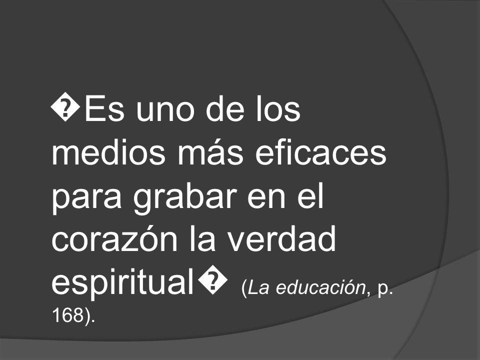 Es uno de los medios más eficaces para grabar en el corazón la verdad espiritual (La educación, p. 168).
